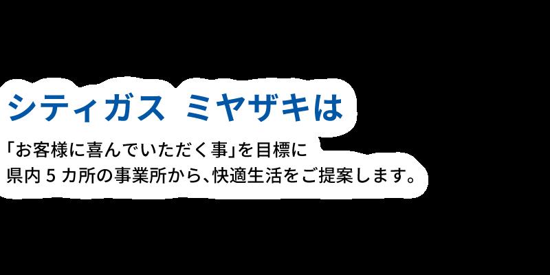 シティガスミヤザキは「お客様に喜んでいただく事」を目標に県内5カ所の事業所から、快適生活をご提案します。
